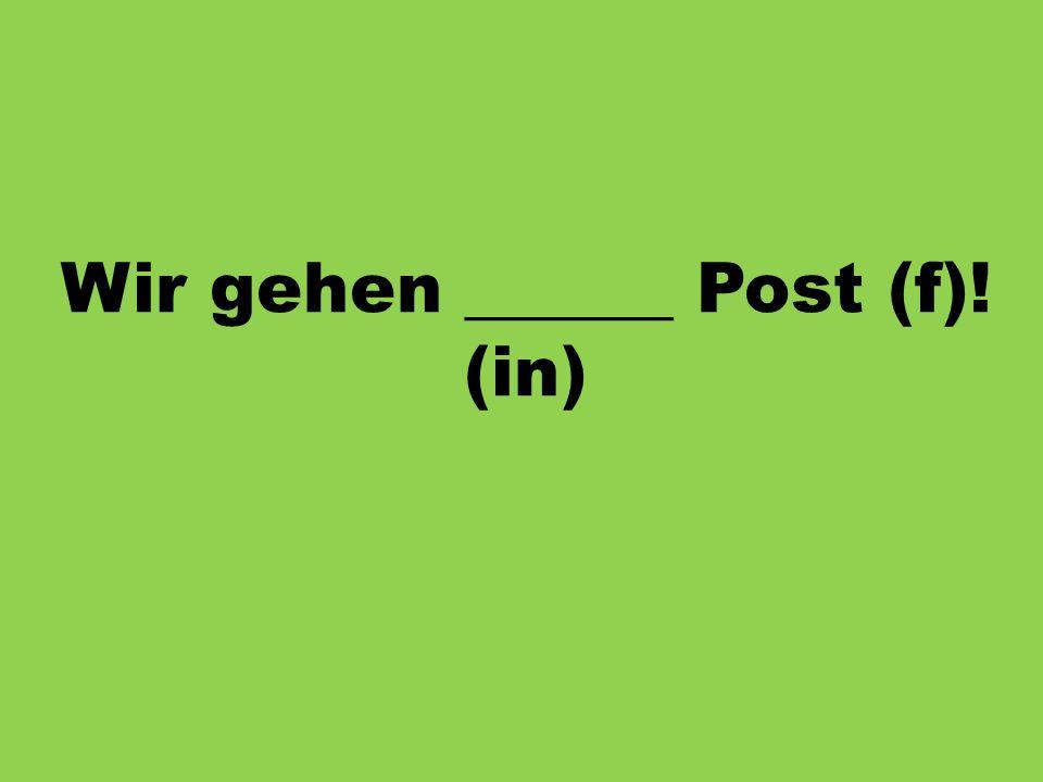 Wir gehen ______ Post (f)! (in)