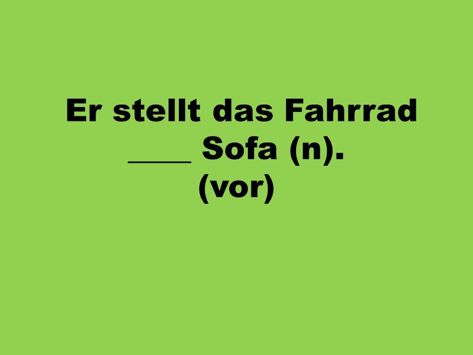 Er stellt das Fahrrad ____ Sofa (n). (vor)
