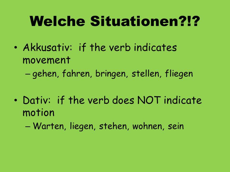Welche Situationen?!? Akkusativ: if the verb indicates movement – gehen, fahren, bringen, stellen, fliegen Dativ: if the verb does NOT indicate motion