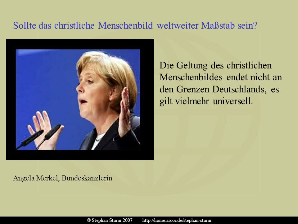 Die Geltung des christlichen Menschenbildes endet nicht an den Grenzen Deutschlands, es gilt vielmehr universell. Angela Merkel, Bundeskanzlerin Sollt