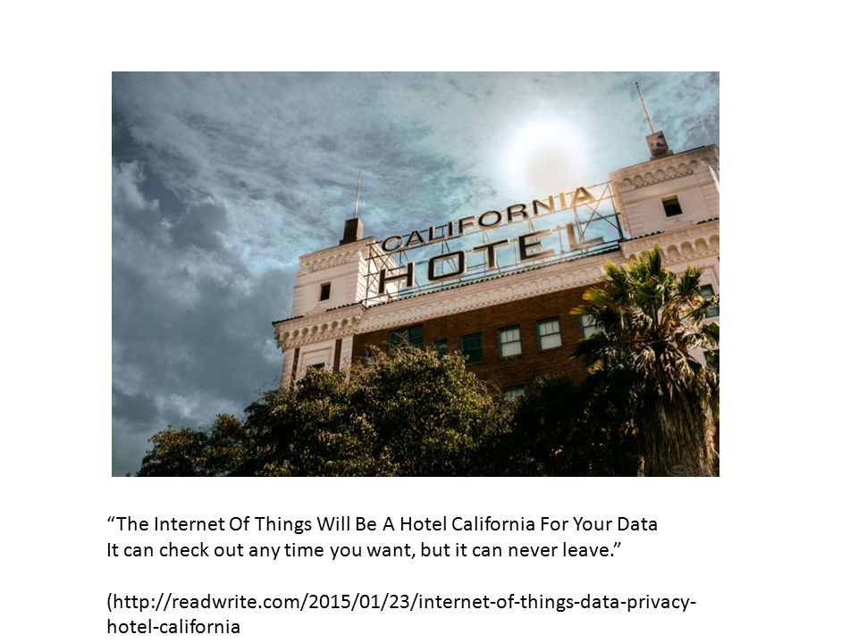 """The Internet Of Things Will Be A Hotel California For Your Data It can check out any time you want, but it can never leave."" (http://readwrite.com/20"