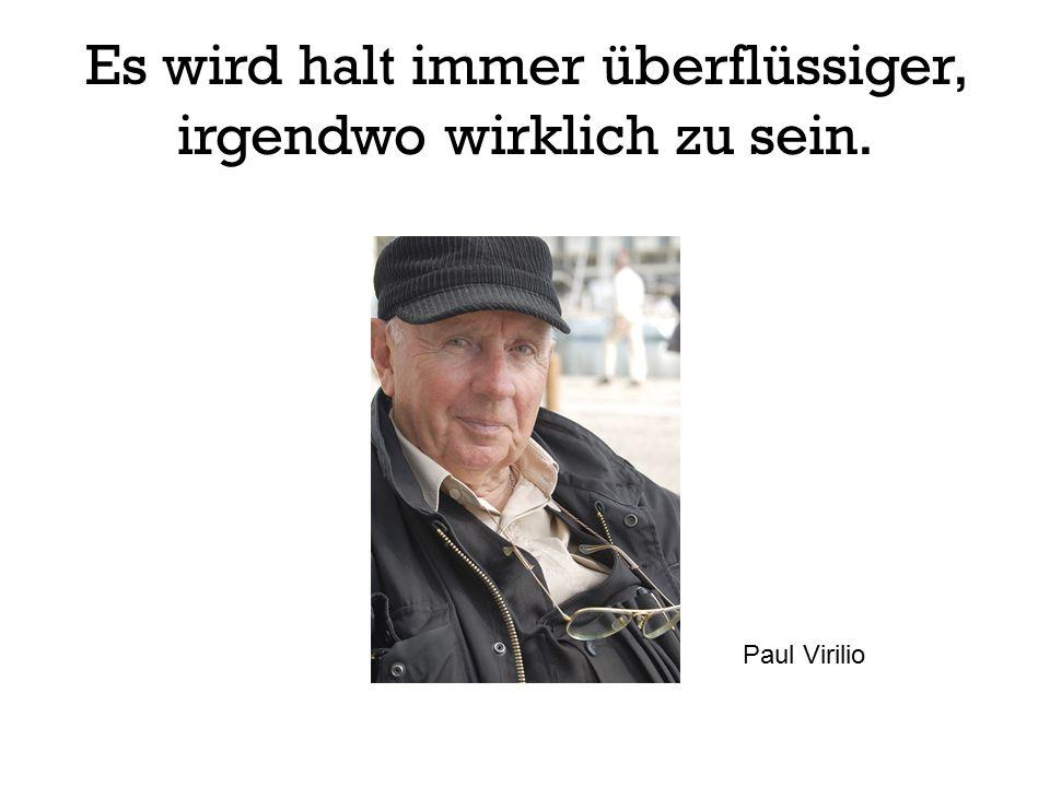 Es wird halt immer überflüssiger, irgendwo wirklich zu sein. Paul Virilio