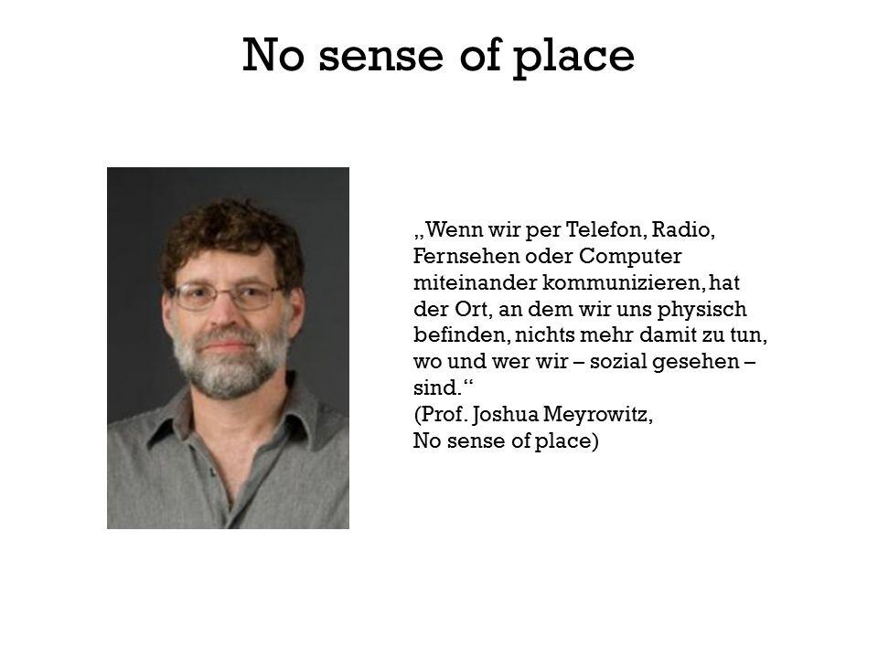 """No sense of place """"Wenn wir per Telefon, Radio, Fernsehen oder Computer miteinander kommunizieren, hat der Ort, an dem wir uns physisch befinden, nichts mehr damit zu tun, wo und wer wir – sozial gesehen – sind. (Prof."""