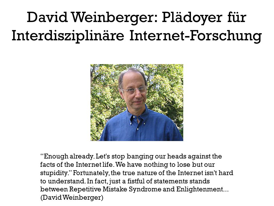 "David Weinberger: Plädoyer für Interdisziplinäre Internet-Forschung ""Enough already. Let's stop banging our heads against the facts of the Internet li"