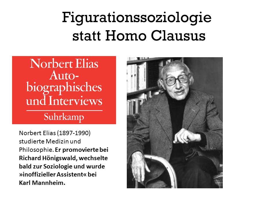 Figurationssoziologie statt Homo Clausus Norbert Elias (1897-1990) studierte Medizin und Philosophie. Er promovierte bei Richard Hönigswald, wechselte