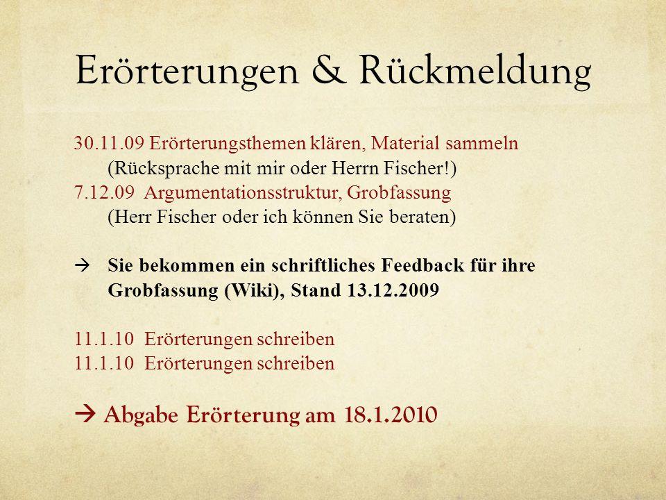 Erörterungen & Rückmeldung 30.11.09 Erörterungsthemen klären, Material sammeln (Rücksprache mit mir oder Herrn Fischer!) 7.12.09 Argumentationsstruktu