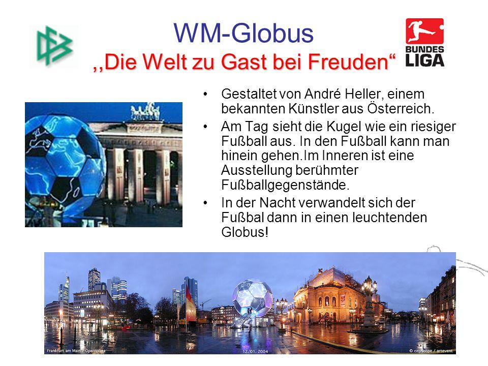 ,,Die Welt zu Gast bei Freuden WM-Globus,,Die Welt zu Gast bei Freuden Gestaltet von André Heller, einem bekannten Künstler aus Österreich.