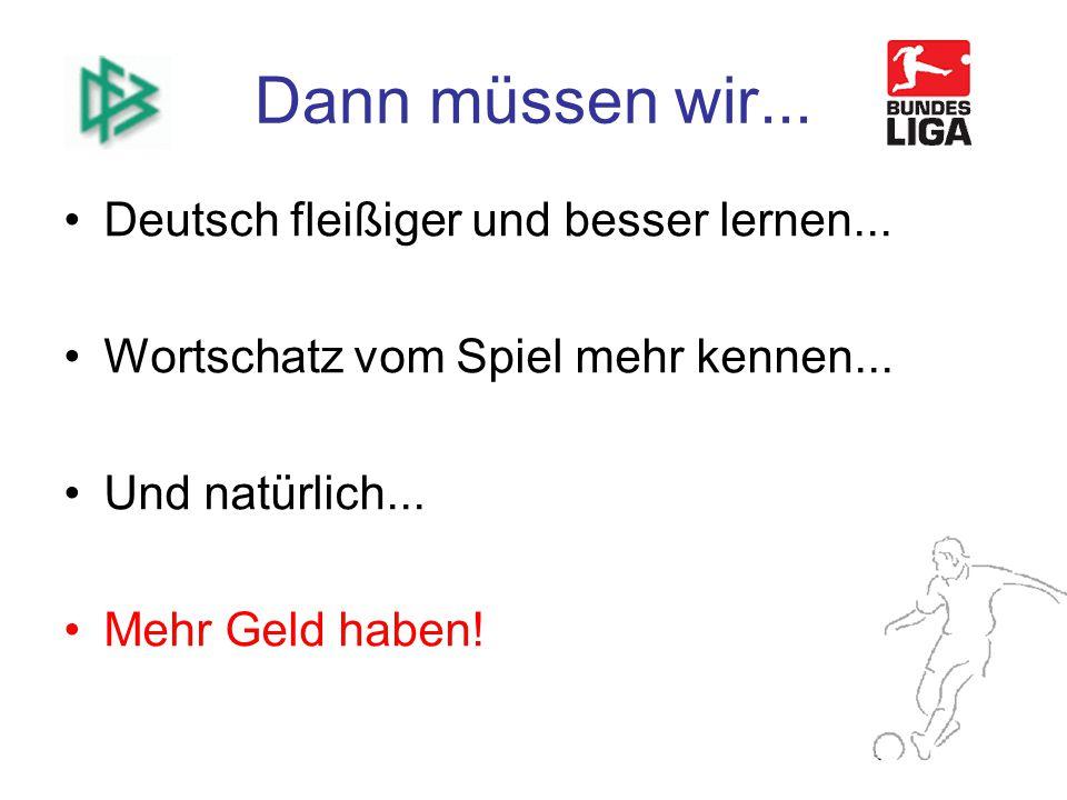 Dann müssen wir...Deutsch fleißiger und besser lernen...