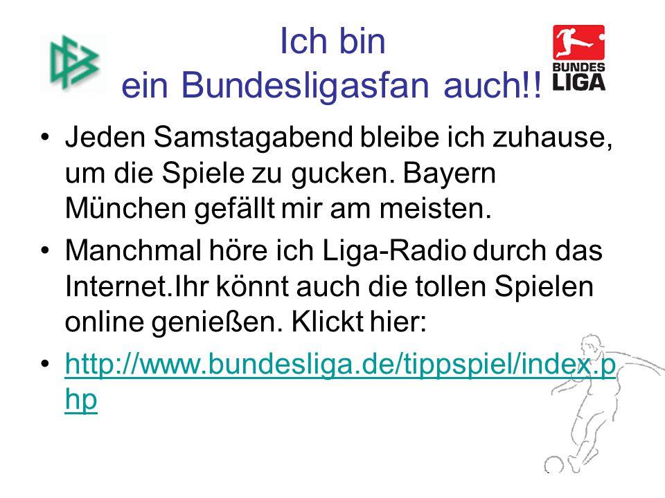 Ich bin ein Bundesligasfan auch!. Jeden Samstagabend bleibe ich zuhause, um die Spiele zu gucken.