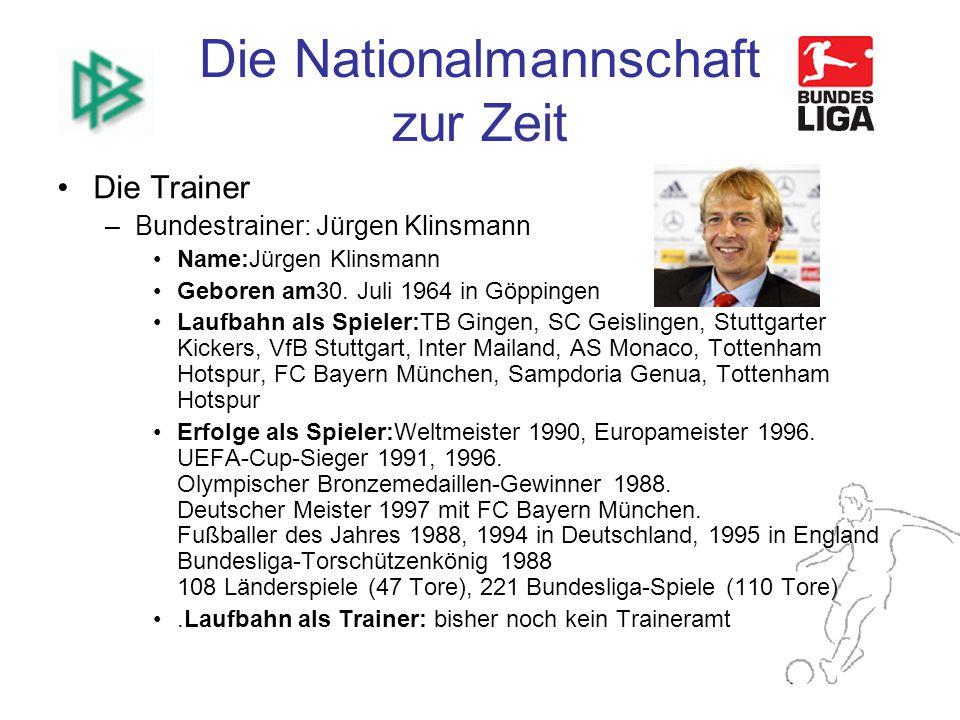 Die Nationalmannschaft zur Zeit Die Trainer –Bundestrainer: Jürgen Klinsmann Name:Jürgen Klinsmann Geboren am30.