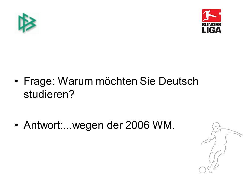 Frage: Warum möchten Sie Deutsch studieren Antwort:...wegen der 2006 WM.