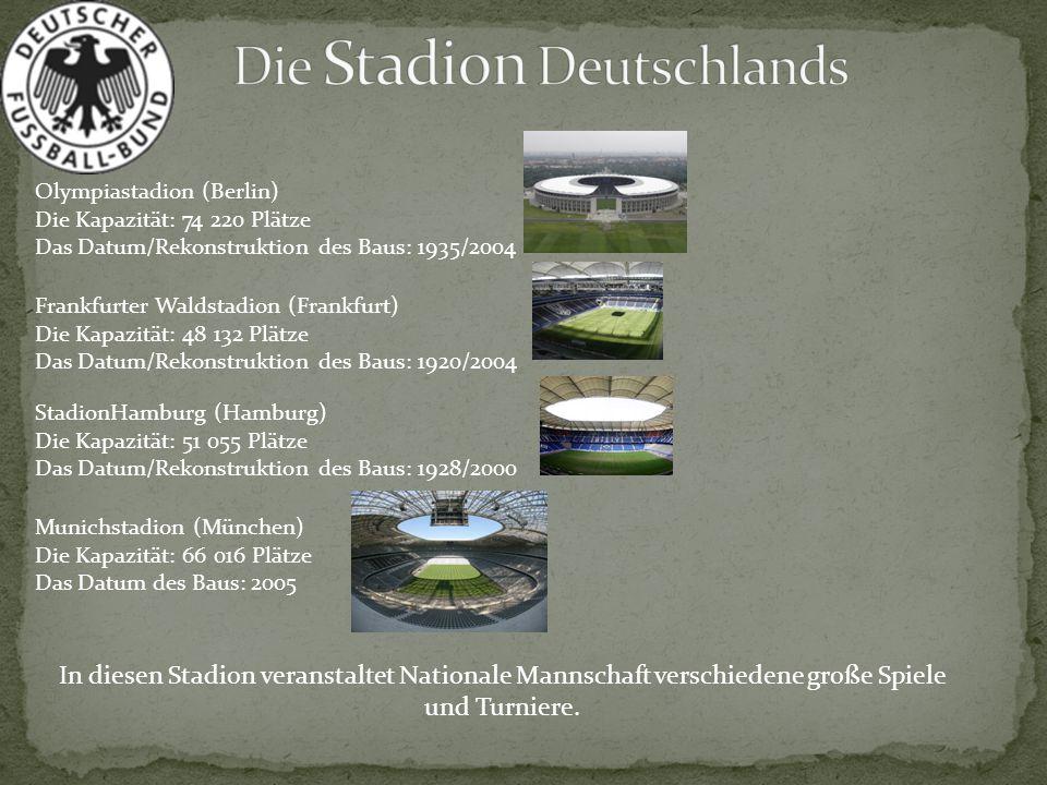 Olympiastadion (Berlin) Die Kapazität: 74 220 Plätze Das Datum/Rekonstruktion des Baus: 1935/2004 Frankfurter Waldstadion (Frankfurt) Die Kapazität: 4