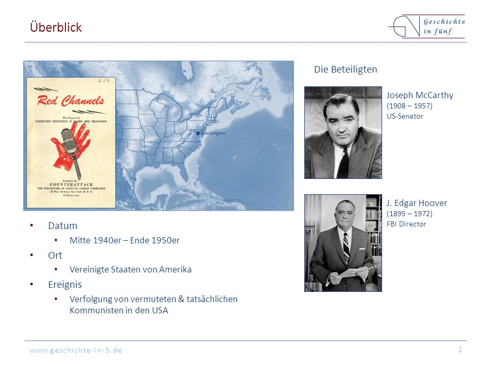 www.geschichte-in-5.de Überblick Datum Mitte 1940er – Ende 1950er Ort Vereinigte Staaten von Amerika Ereignis Verfolgung von vermuteten & tatsächlichen Kommunisten in den USA 2 Die Beteiligten Joseph McCarthy (1908 – 1957) US-Senator J.