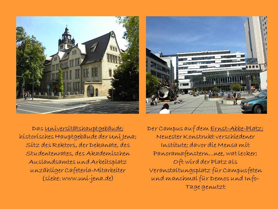 Das Universitätshauptgebäude; historisches Hauptgebäude der Uni Jena; Sitz des Rektors, der Dekanate, des Studentenrates, des Akademischen Auslandsamtes und Arbeitsplatz unzähliger Cafeteria-Mitarbeiter (siehe: www.uni-jena.de) Der Campus auf dem Ernst-Abbe-Platz; Neuester Konstrukt verschiedener Institute; davor die Mensa mit Panoramafenstern...nee, wat lecker; Oft wird der Platz als Veranstaltungsplatz für Campusfeten und manchmal für Demos und Info- Tage genutzt