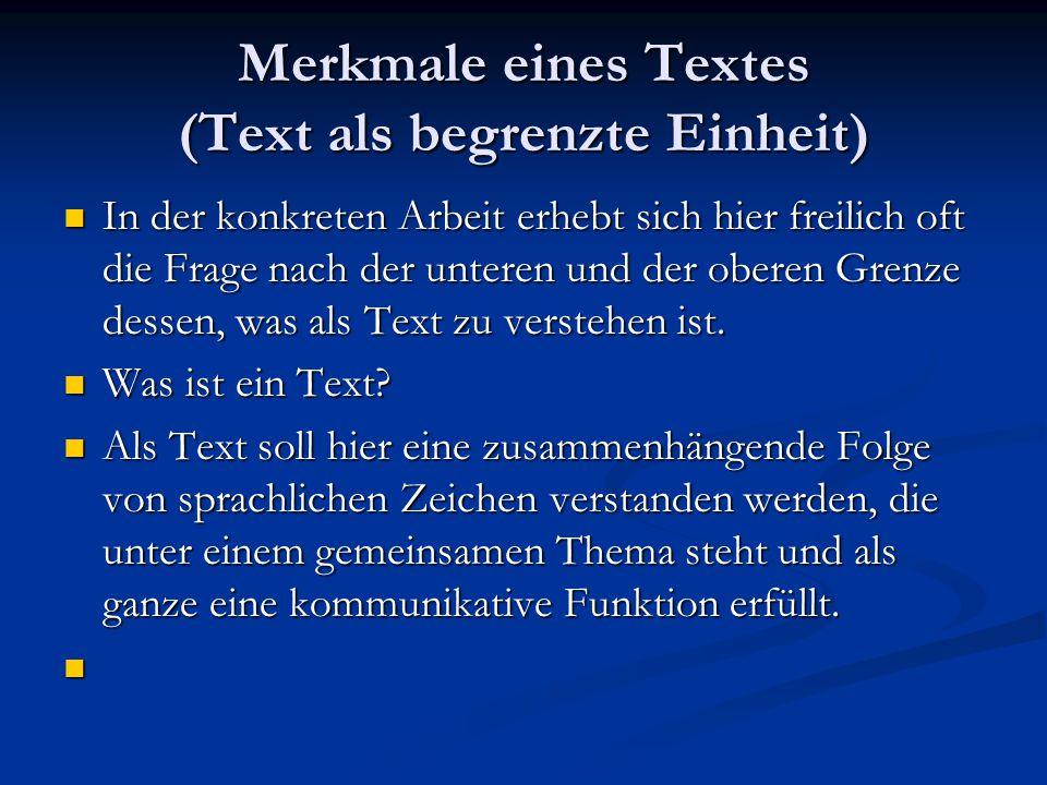 Merkmale eines Textes (Text als begrenzte Einheit) In der konkreten Arbeit erhebt sich hier freilich oft die Frage nach der unteren und der oberen Gre