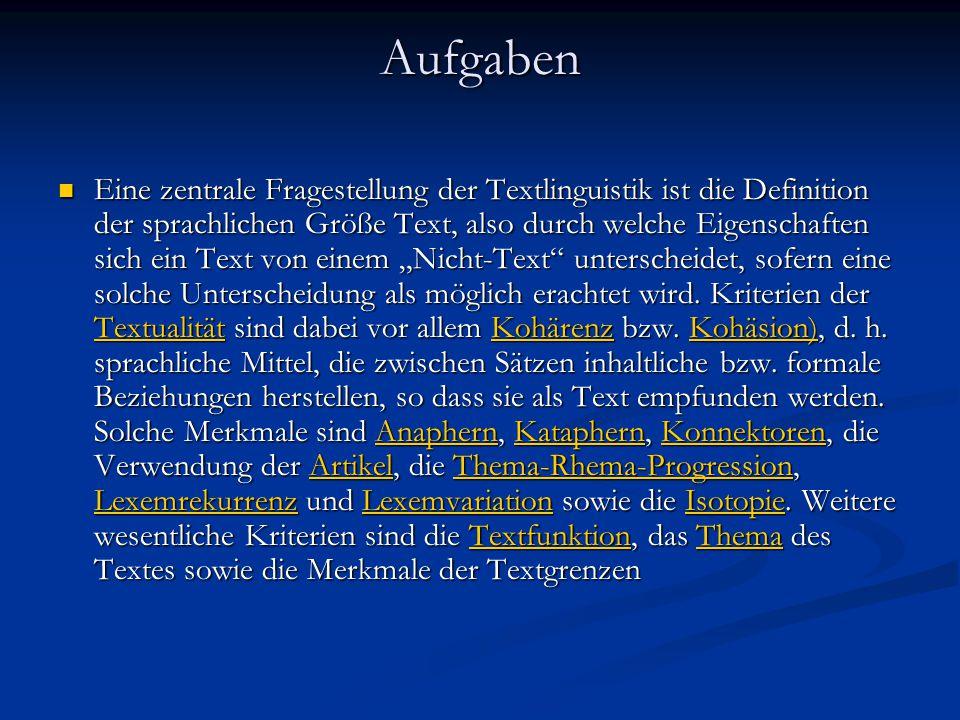 Aufgaben Eine zentrale Fragestellung der Textlinguistik ist die Definition der sprachlichen Größe Text, also durch welche Eigenschaften sich ein Text