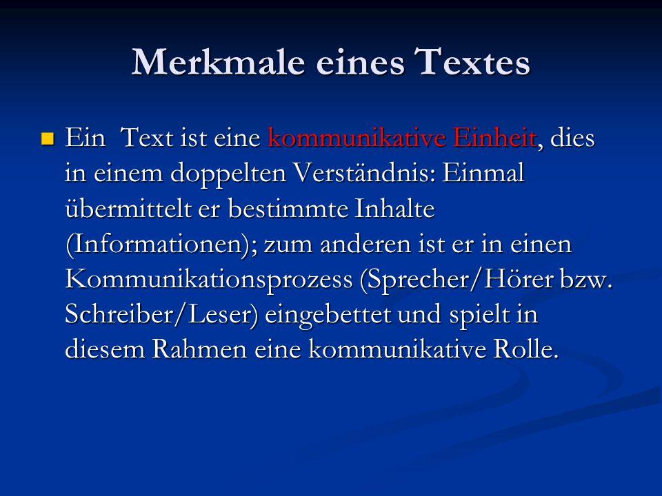 Merkmale eines Textes Ein Text ist eine kommunikative Einheit, dies in einem doppelten Verständnis: Einmal übermittelt er bestimmte Inhalte (Informationen); zum anderen ist er in einen Kommunikationsprozess (Sprecher/Hörer bzw.