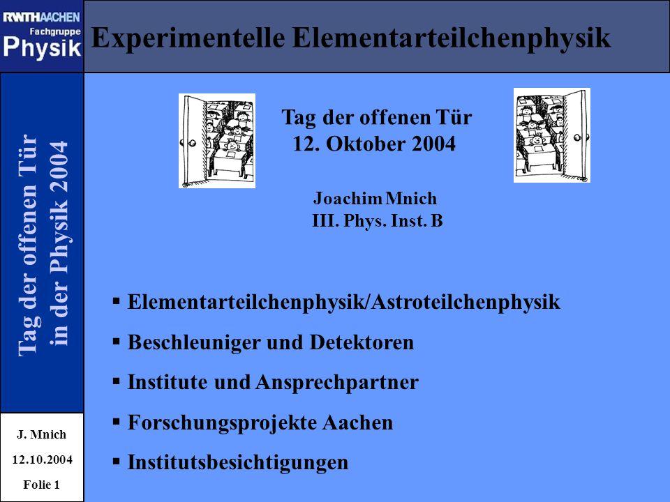 Tag der offenen Tür in der Physik 2004 Experimentelle Elementarteilchenphysik J. Mnich 12.10.2004 Folie 1 Joachim Mnich III. Phys. Inst. B Tag der off