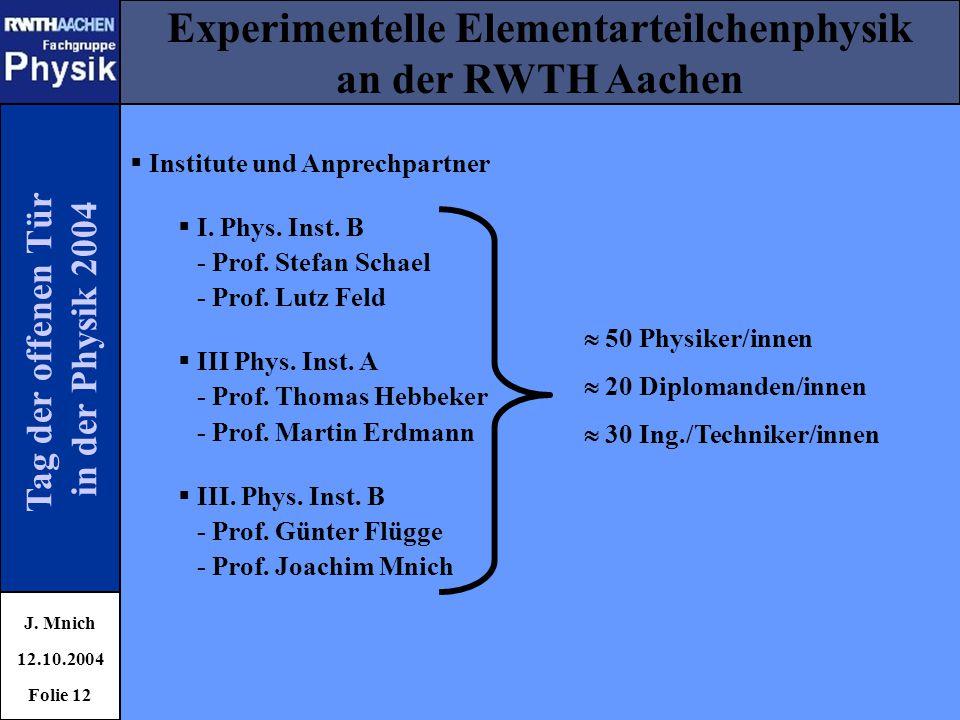 Tag der offenen Tür in der Physik 2004 Experimentelle Elementarteilchenphysik an der RWTH Aachen J. Mnich 12.10.2004 Folie 12  Institute und Anprechp