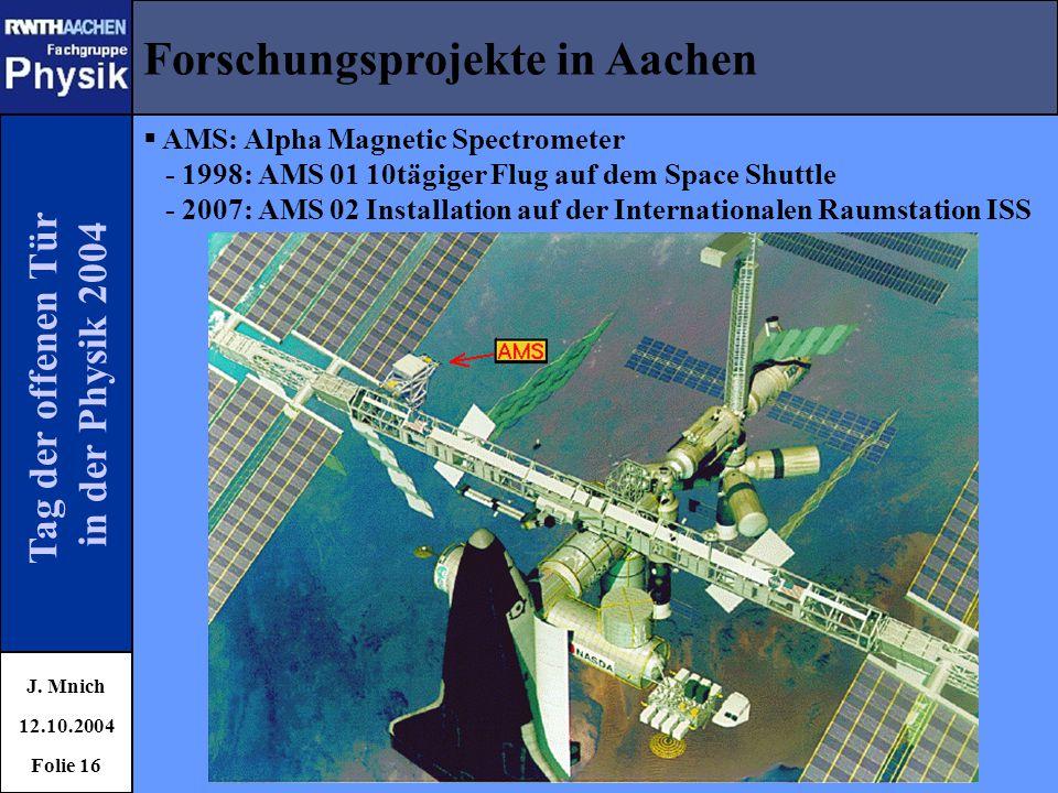 Tag der offenen Tür in der Physik 2004 Forschungsprojekte in Aachen J. Mnich 12.10.2004 Folie 16  AMS: Alpha Magnetic Spectrometer - 1998: AMS 01 10t