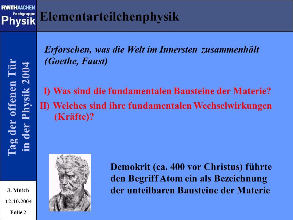 Tag der offenen Tür in der Physik 2004 Elementarteilchenphysik J. Mnich 12.10.2004 Folie 2 Erforschen, was die Welt im Innersten zusammenhält (Goethe,