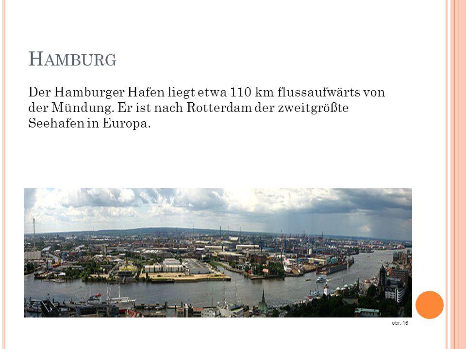 H AMBURG Der Hamburger Hafen liegt etwa 110 km flussaufwärts von der Mündung. Er ist nach Rotterdam der zweitgrößte Seehafen in Europa. obr. 16