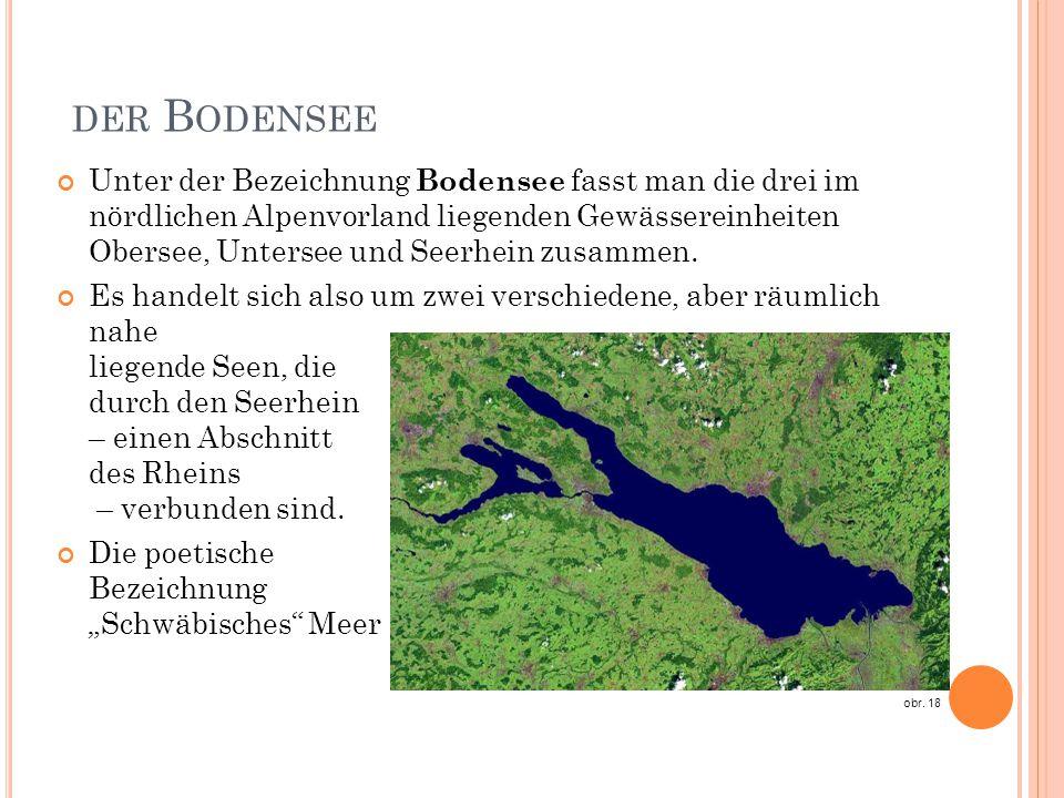 DER B ODENSEE Unter der Bezeichnung Bodensee fasst man die drei im nördlichen Alpenvorland liegenden Gewässereinheiten Obersee, Untersee und Seerhein