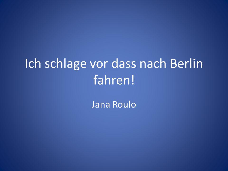 Ich schlage vor dass nach Berlin fahren! Jana Roulo