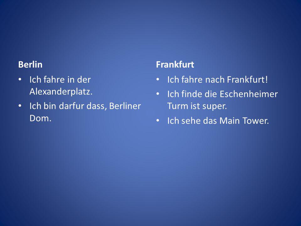 Berlin Ich fahre in der Alexanderplatz. Ich bin darfur dass, Berliner Dom. Frankfurt Ich fahre nach Frankfurt! Ich finde die Eschenheimer Turm ist sup
