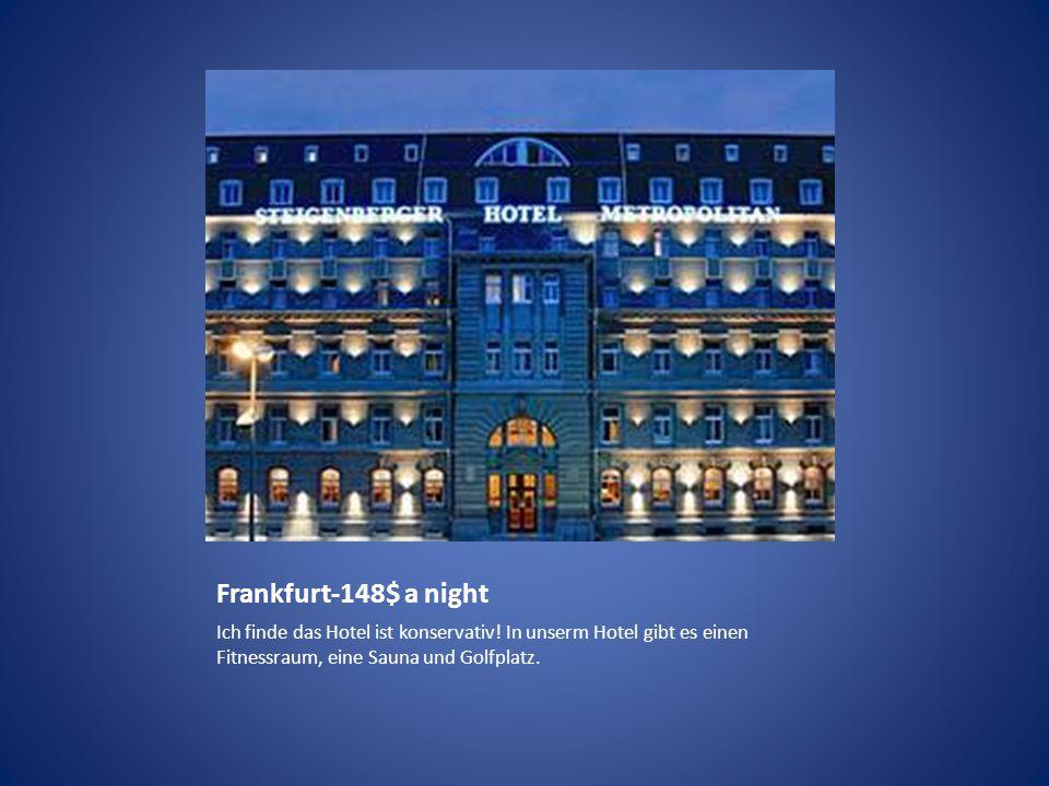 Frankfurt-148$ a night Ich finde das Hotel ist konservativ! In unserm Hotel gibt es einen Fitnessraum, eine Sauna und Golfplatz.