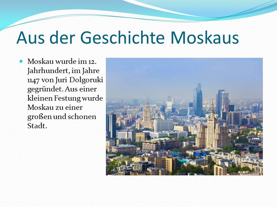 Aus der Geschichte Moskaus Moskau wurde im 12. Jahrhundert, im Jahre 1147 von Juri Dolgoruki gegründet. Aus einer kleinen Festung wurde Moskau zu eine