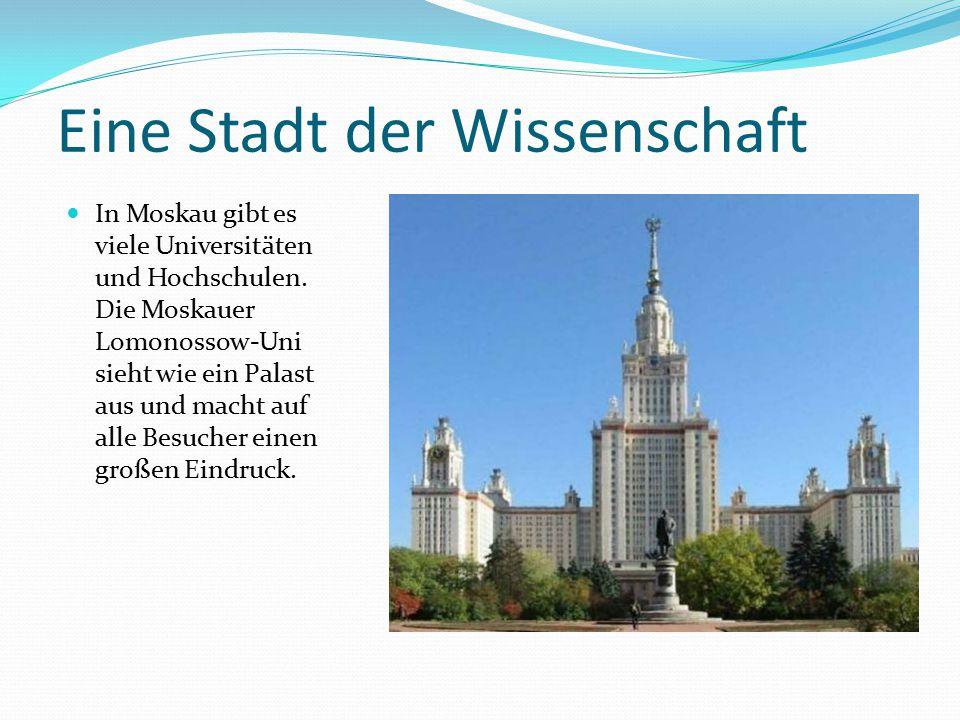 Eine Stadt der Wissenschaft In Moskau gibt es viele Universitäten und Hochschulen. Die Moskauer Lomonossow-Uni sieht wie ein Palast aus und macht auf