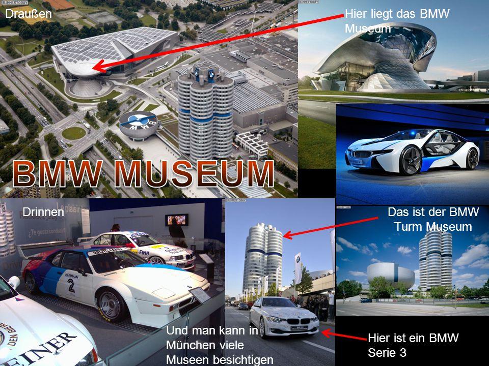 Hier liegt das BMW Museum Das ist der BMW Turm Museum Hier ist ein BMW Serie 3 Und man kann in München viele Museen besichtigen Drinnen Draußen