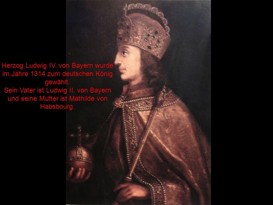 Herzog Ludwig IV. von Bayern wurde im Jahre 1314 zum deutschen König gewählt. Sein Vater ist Ludwig II. von Bayern und seine Mutter ist Mathilde von H