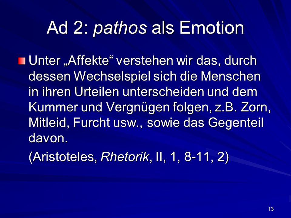"""13 Ad 2: pathos als Emotion Unter """"Affekte verstehen wir das, durch dessen Wechselspiel sich die Menschen in ihren Urteilen unterscheiden und dem Kummer und Vergnügen folgen, z.B."""