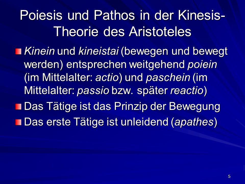 5 Poiesis und Pathos in der Kinesis- Theorie des Aristoteles Kinein und kineistai (bewegen und bewegt werden) entsprechen weitgehend poiein (im Mittelalter: actio) und paschein (im Mittelalter: passio bzw.