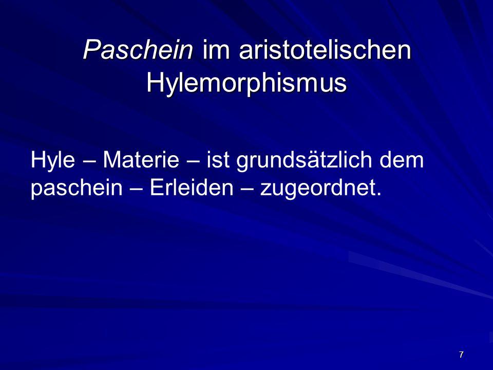 7 Paschein im aristotelischen Hylemorphismus Hyle – Materie – ist grundsätzlich dem paschein – Erleiden – zugeordnet.