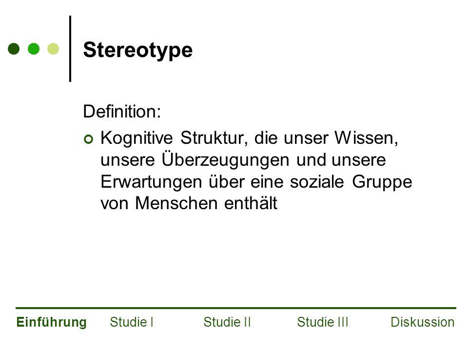 Stereotype Definition: Kognitive Struktur, die unser Wissen, unsere Überzeugungen und unsere Erwartungen über eine soziale Gruppe von Menschen enthält EinführungStudie IStudie IIStudie IIIDiskussion