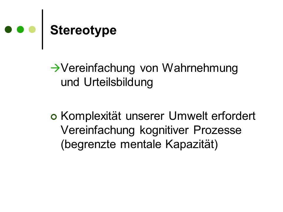 Stereotype  Vereinfachung von Wahrnehmung und Urteilsbildung Komplexität unserer Umwelt erfordert Vereinfachung kognitiver Prozesse (begrenzte mentale Kapazität)
