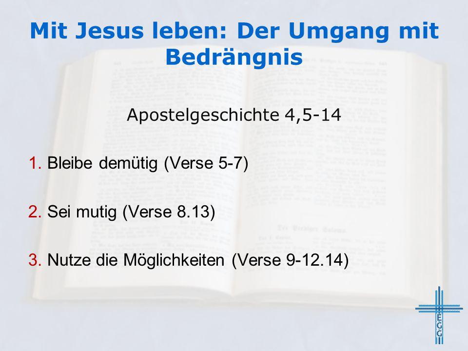 Mit Jesus leben: Der Umgang mit Bedrängnis Apostelgeschichte 4,5-14 1. Bleibe demütig (Verse 5-7) 2. Sei mutig (Verse 8.13) 3. Nutze die Möglichkeiten