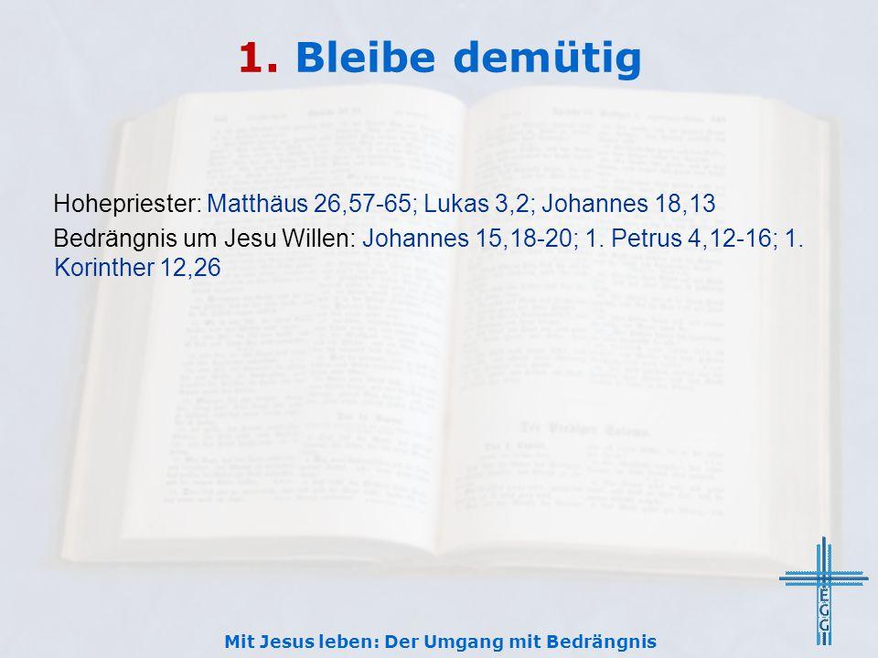 1. Bleibe demütig Hohepriester: Matthäus 26,57-65; Lukas 3,2; Johannes 18,13 Bedrängnis um Jesu Willen: Johannes 15,18-20; 1. Petrus 4,12-16; 1. Korin