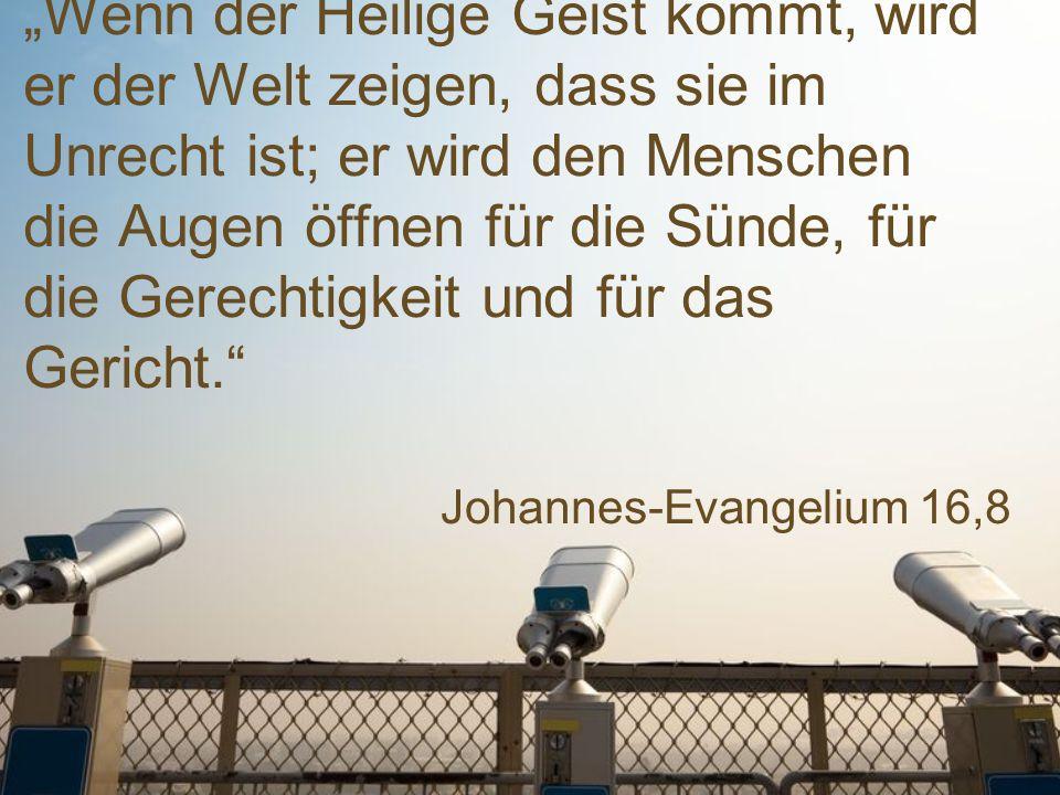 """Johannes-Evangelium 16,8 """"Wenn der Heilige Geist kommt, wird er der Welt zeigen, dass sie im Unrecht ist; er wird den Menschen die Augen öffnen für die Sünde, für die Gerechtigkeit und für das Gericht."""