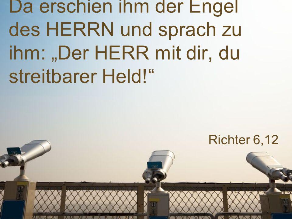 """Richter 6,12 Da erschien ihm der Engel des HERRN und sprach zu ihm: """"Der HERR mit dir, du streitbarer Held!"""