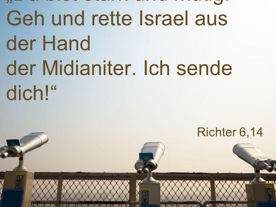 """Richter 6,14 """"Du bist stark und mutig.Geh und rette Israel aus der Hand der Midianiter."""