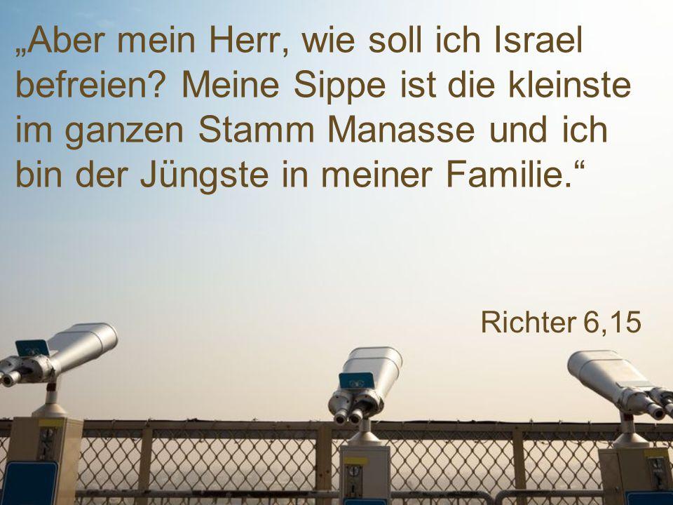 """Richter 6,15 """"Aber mein Herr, wie soll ich Israel befreien."""
