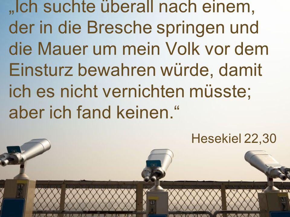 """Hesekiel 22,30 """"Ich suchte überall nach einem, der in die Bresche springen und die Mauer um mein Volk vor dem Einsturz bewahren würde, damit ich es nicht vernichten müsste; aber ich fand keinen."""