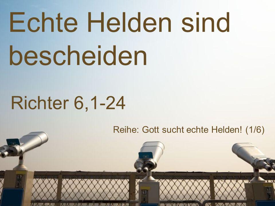 Echte Helden sind bescheiden Reihe: Gott sucht echte Helden! (1/6) Richter 6,1-24