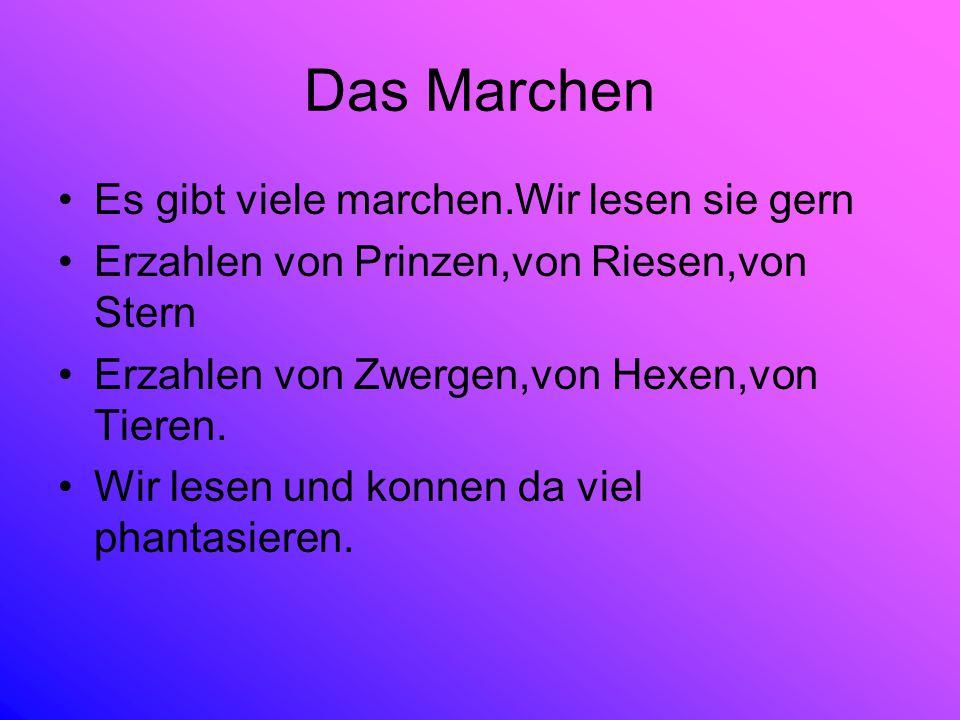 Das Marchen Es gibt viele marchen.Wir lesen sie gern Erzahlen von Prinzen,von Riesen,von Stern Erzahlen von Zwergen,von Hexen,von Tieren. Wir lesen un