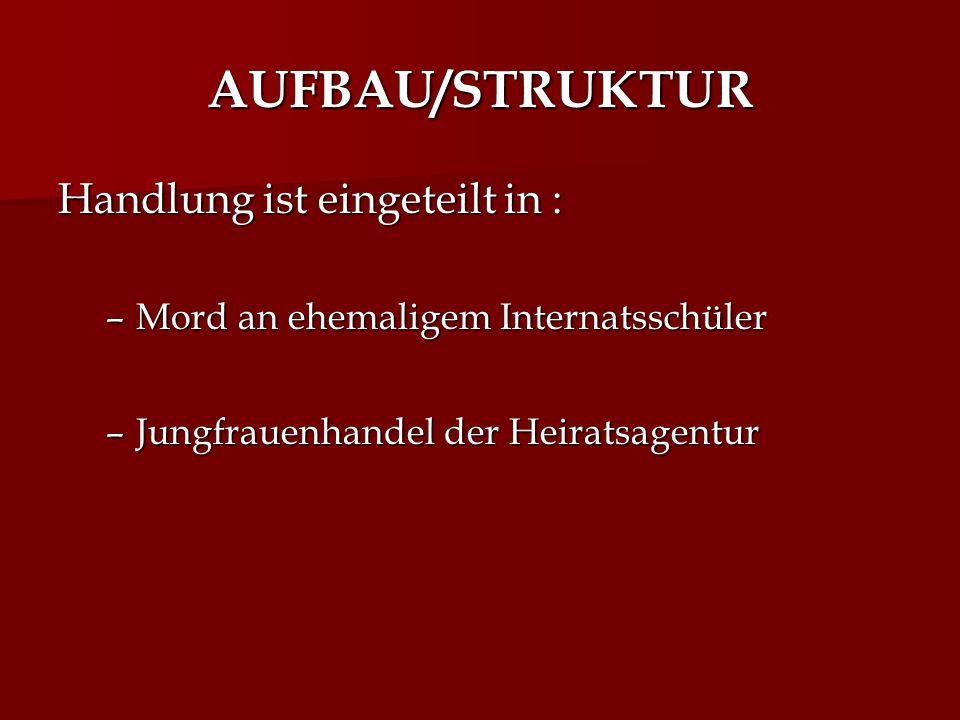 AUFBAU/STRUKTUR Handlung ist eingeteilt in : –Mord an ehemaligem Internatsschüler –Jungfrauenhandel der Heiratsagentur