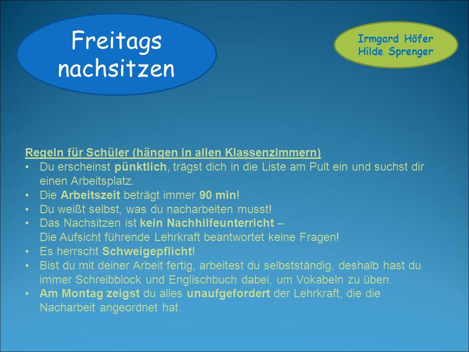 Freitags nachsitzen Irmgard Höfer Hilde Sprenger Regeln für Schüler (hängen in allen Klassenzimmern) Du erscheinst pünktlich, trägst dich in die Liste